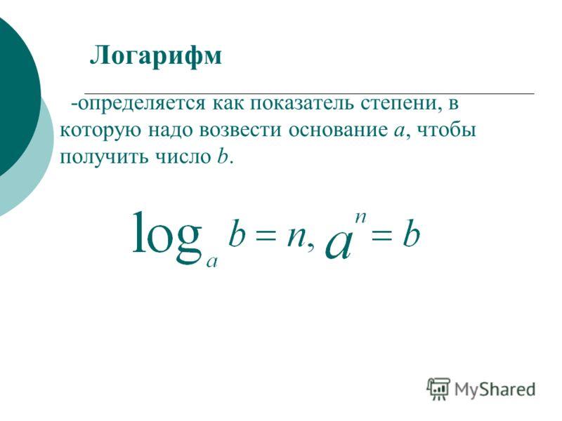 Логарифм - определяется как показатель степени, в которую надо возвести основание a, чтобы получить число b.