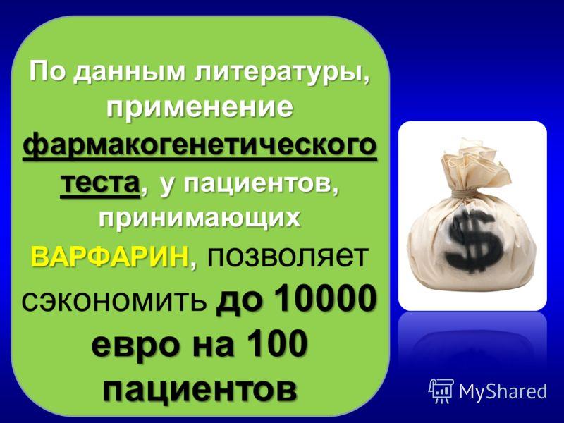 По данным литературы, применение фармакогенетического теста, у пациентов, принимающих ВАРФАРИН, до 10000 евро на 100 пациентов По данным литературы, применение фармакогенетического теста, у пациентов, принимающих ВАРФАРИН, позволяет сэкономить до 100