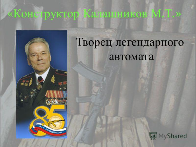 « Конструктор Калашников М. Т.» Творец легендарного автомата