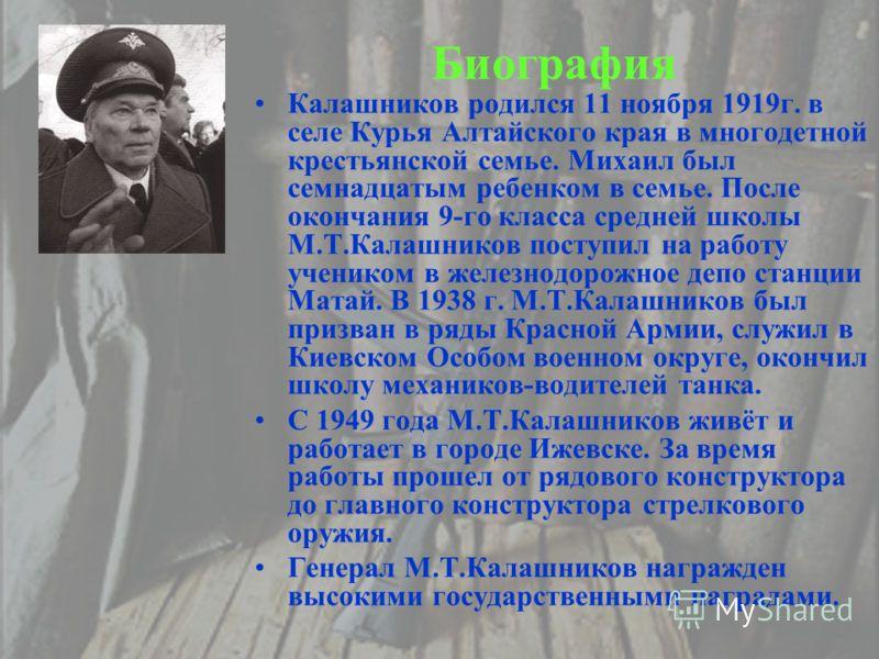 Биография Калашников родился 11 ноября 1919г. в селе Курья Алтайского края в многодетной крестьянской семье. Михаил был семнадцатым ребенком в семье. После окончания 9-го класса средней школы М.Т.Калашников поступил на работу учеником в железнодорожн
