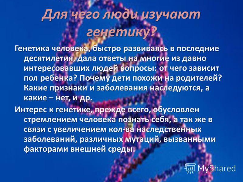 Для чего люди изучают генетику? Генетика человека, быстро развиваясь в последние десятилетия, дала ответы на многие из давно интересовавших людей вопросы: от чего зависит пол ребенка? Почему дети похожи на родителей? Какие признаки и зaбoлeвaния нacл