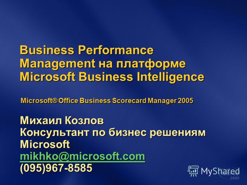 Business Performance Management на платформе Microsoft Business Intelligence Михаил Козлов Консультант по бизнес решениям Microsoft mikhko@microsoft.com (095)967-8585 mikhko@microsoft.com Microsoft® Office Business Scorecard Manager 2005