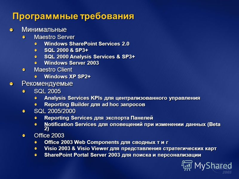 Программные требования Минимальные Maestro Server Windows SharePoint Services 2.0 SQL 2000 & SP3+ SQL 2000 Analysis Services & SP3+ Windows Server 2003 Maestro Client Windows XP SP2+ Рекомендуемые SQL 2005 Analysis Services KPIs для централизованного