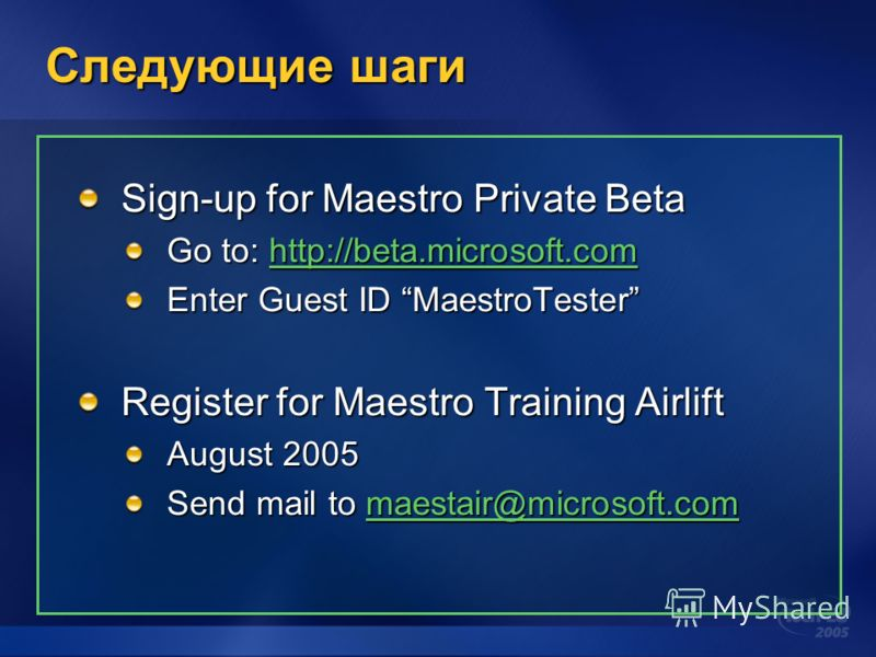 Следующие шаги Sign-up for Maestro Private Beta Go to: http://beta.microsoft.com http://beta.microsoft.com Enter Guest ID MaestroTester Register for Maestro Training Airlift August 2005 Send mail to maestair@microsoft.com maestair@microsoft.com