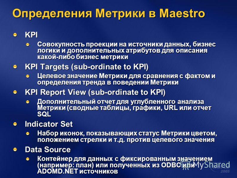 Определения Метрики в Maestro KPI Совокупность проекции на источники данных, бизнес логики и дополнительных атрибутов для описания какой-либо бизнес метрики KPI Targets (sub-ordinate to KPI) Целевое значение Метрики для сравнения с фактом и определен