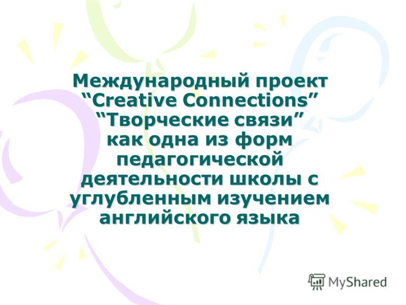 Международный проект Creative ConnectionsТворческие связи как одна из форм педагогической деятельности школы с углубленным изучением английского языка