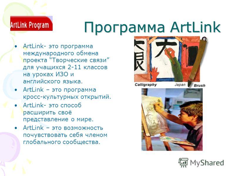 Программа ArtLink ArtLink- это программа международного обмена проекта Творческие связи для учащихся 2-11 классов на уроках ИЗО и английского языка. ArtLink – это программа кросс-культурных открытий. ArtLink- это способ расширить своё представление о