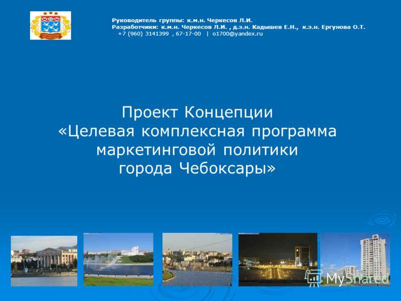 Руководитель группы: к.м.н. Черкесов Л.И. Разработчики: к.м.н. Черкесов Л.И., д.э.н. Кадышев Е.Н., к.э.н. Ергунова О.Т. +7 (960) 3141399, 67-17-00 | o1700@yandex.ru Проект Концепции «Целевая комплексная программа маркетинговой политики города Чебокса