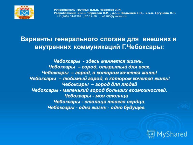 Руководитель группы: к.м.н. Черкесов Л.И. Разработчики: к.м.н. Черкесов Л.И., д.э.н. Кадышев Е.Н., к.э.н. Ергунова О.Т. +7 (960) 3141399, 67-17-00 | o1700@yandex.ru Варианты генерального слогана для внешних и внутренних коммуникаций Г.Чебоксары: Чебо
