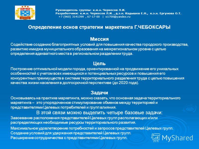 Руководитель группы: к.м.н. Черкесов Л.И. Разработчики: к.м.н. Черкесов Л.И., д.э.н. Кадышев Е.Н., к.э.н. Ергунова О.Т. +7 (960) 3141399, 67-17-00 | o1700@yandex.ru Определение основ стратегии маркетинга Г.ЧЕБОКСАРЫ Миссия Содействие созданию благопр