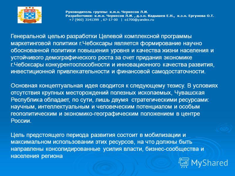 Руководитель группы: к.м.н. Черкесов Л.И. Разработчики: к.м.н. Черкесов Л.И., д.э.н. Кадышев Е.Н., к.э.н. Ергунова О.Т. +7 (960) 3141399, 67-17-00 | o1700@yandex.ru Генеральной целью разработки Целевой комплексной программы маркетинговой политики г.Ч