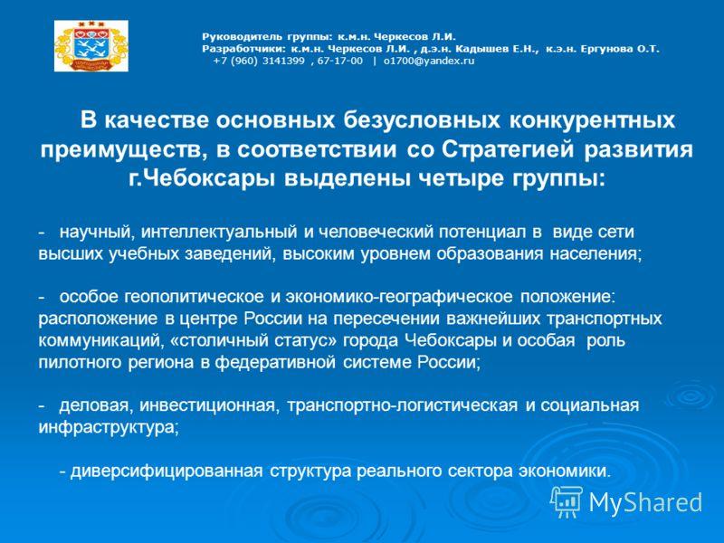 Руководитель группы: к.м.н. Черкесов Л.И. Разработчики: к.м.н. Черкесов Л.И., д.э.н. Кадышев Е.Н., к.э.н. Ергунова О.Т. +7 (960) 3141399, 67-17-00 | o1700@yandex.ru В качестве основных безусловных конкурентных преимуществ, в соответствии со Стратегие