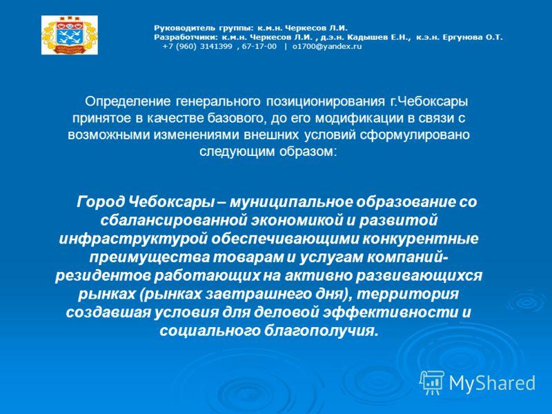 Руководитель группы: к.м.н. Черкесов Л.И. Разработчики: к.м.н. Черкесов Л.И., д.э.н. Кадышев Е.Н., к.э.н. Ергунова О.Т. +7 (960) 3141399, 67-17-00 | o1700@yandex.ru Определение генерального позиционирования г.Чебоксары принятое в качестве базового, д