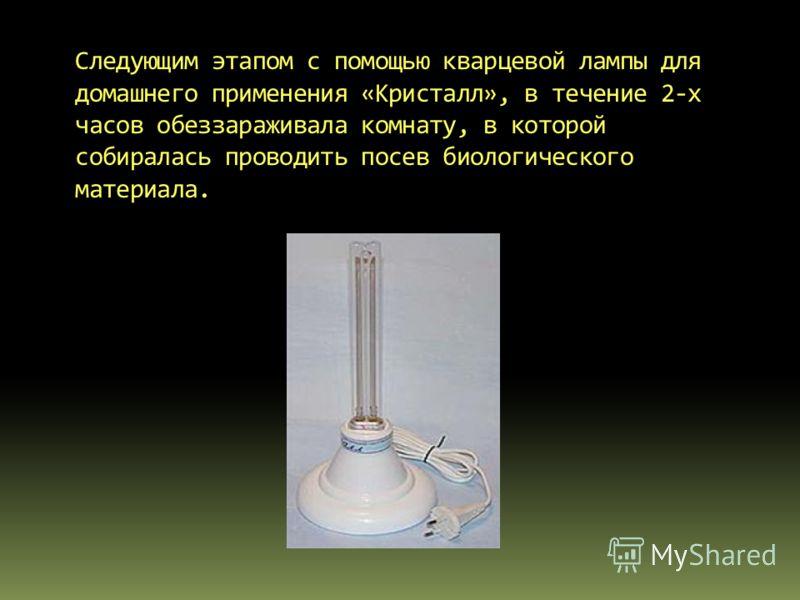 Следующим этапом с помощью кварцевой лампы для домашнего применения «Кристалл», в течение 2-х часов обеззараживала комнату, в которой собиралась проводить посев биологического материала.