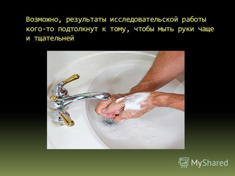 Возможно, результаты исследовательской работы кого-то подтолкнут к тому, чтобы мыть руки чаще и тщательней
