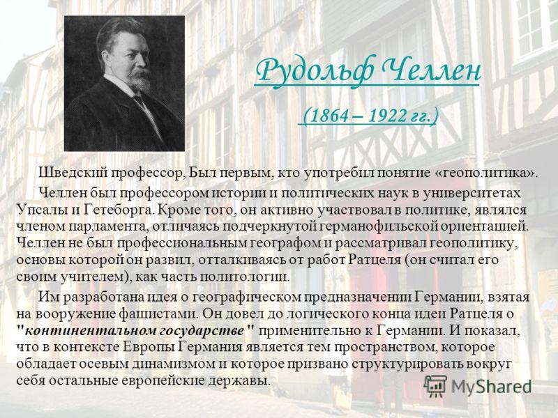 Рудольф Челлен (1864 – 1922 гг.) Шведский профессор, Был первым, кто употребил понятие «геополитика». Челлен был профессором истории и политических наук в университетах Упсалы и Гетеборга. Кроме того, он активно участвовал в политике, являлся членом