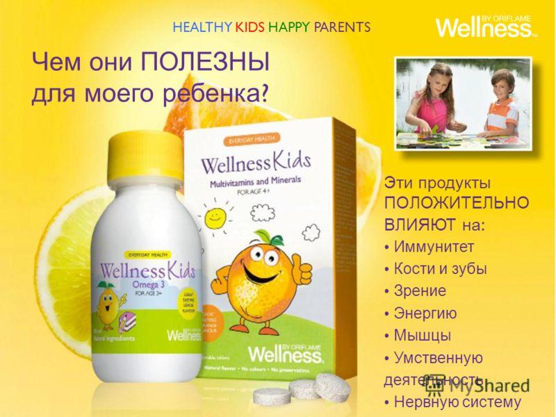 Чем они ПОЛЕЗНЫ для моего ребенка ? Эти продукты ПОЛОЖИТЕЛЬНО ВЛИЯЮТ на : Иммунитет Кости и зубы Зрение Энергию Мышцы Умственную деятельность Нервную систему HEALTHY KIDS HAPPY PARENTS