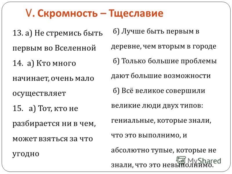 V. Скромность – Тщеславие 13. а ) Не стремись быть первым во Вселенной 14. а ) Кто много начинает, очень мало осуществляет 15. а ) Тот, кто не разбирается ни в чем, может взяться за что угодно б ) Лучше быть первым в деревне, чем вторым в городе б )