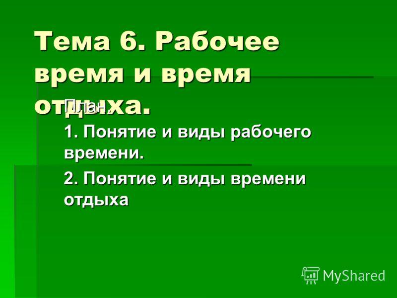 Тема 6. Рабочее время и время отдыха. План. 1. Понятие и виды рабочего времени. 2. Понятие и виды времени отдыха