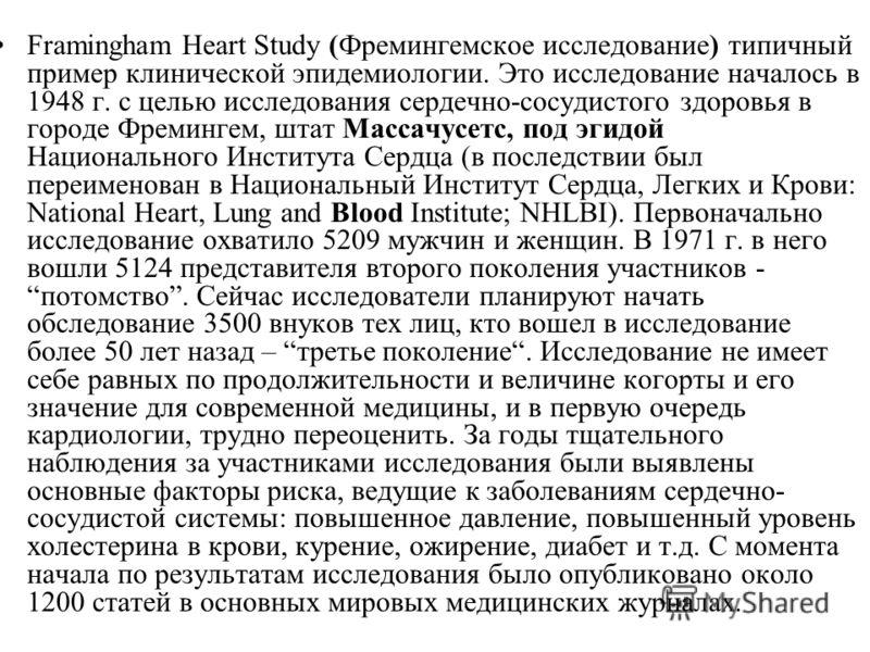 Framingham Heart Study (Фремингемское исследование) типичный пример клинической эпидемиологии. Это исследование началось в 1948 г. с целью исследования сердечно-сосудистого здоровья в городе Фремингем, штат Массачусетс, под эгидой Национального Инсти