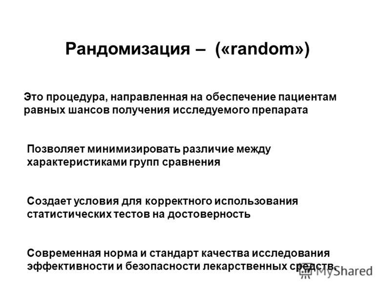 Рандомизация – («random») Это процедура, направленная на обеспечение пациентам равных шансов получения исследуемого препарата Позволяет минимизировать различие между характеристиками групп сравнения Создает условия для корректного использования стати