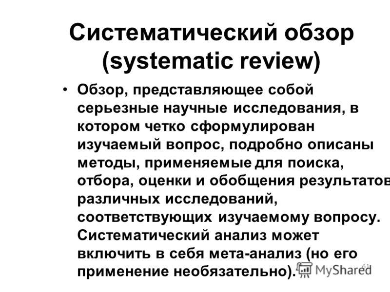61 Систематический обзор (systematic review) Обзор, представляющее собой серьезные научные исследования, в котором четко сформулирован изучаемый вопрос, подробно описаны методы, применяемые для поиска, отбора, оценки и обобщения результатов различных