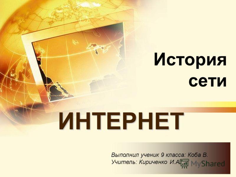 История сети ИНТЕРНЕТ Выполнил ученик 9 класса: Коба В. Учитель: Кириченко И.А.