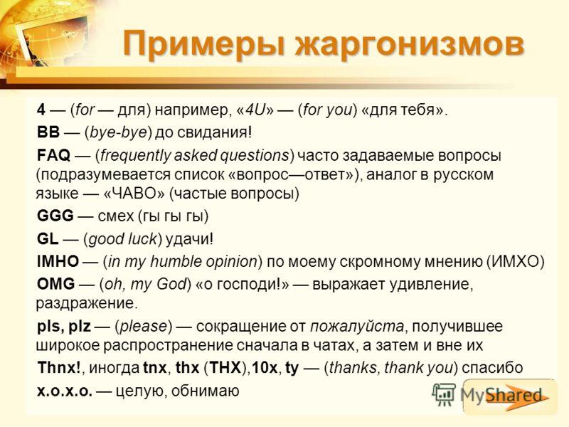 Примеры жаргонизмов 4 (for для) например, «4U» (for you) «для тебя». BB (bye-bye) до свидания! FAQ (frequently asked questions) часто задаваемые вопросы (подразумевается список «вопросответ»), аналог в русском языке «ЧАВО» (частые вопросы) GGG смех (