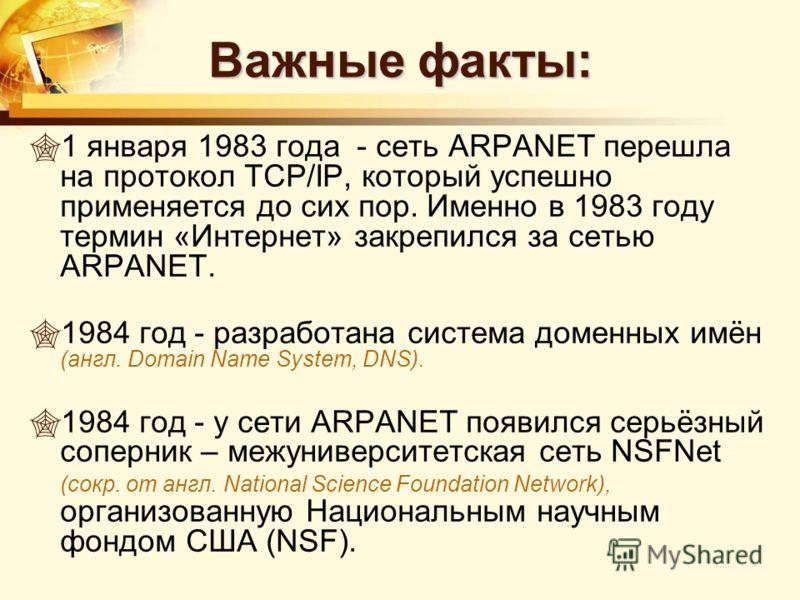 Важные факты: 1 января 1983 года - сеть ARPANET перешла на протокол TCP/IP, который успешно применяется до сих пор. Именно в 1983 году термин «Интернет» закрепился за сетью ARPANET. 1984 год - разработана система доменных имён (англ. Domain Name Syst