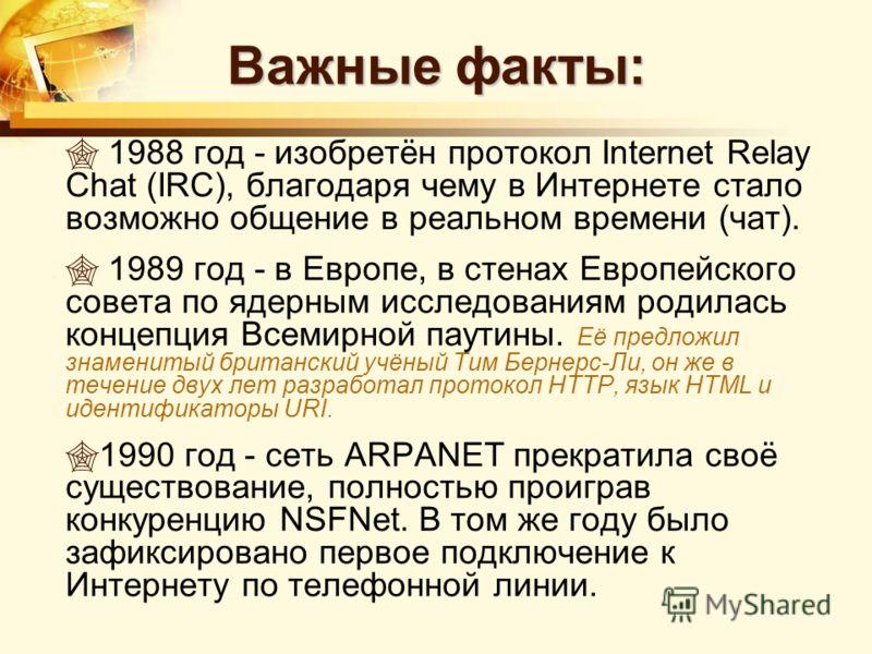 Важные факты: 1988 год - изобретён протокол Internet Relay Chat (IRC), благодаря чему в Интернете стало возможно общение в реальном времени (чат). 1989 год - в Европе, в стенах Европейского совета по ядерным исследованиям родилась концепция Всемирной