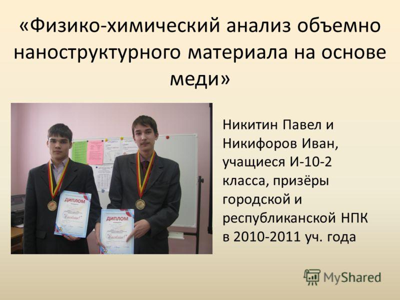 «Физико-химический анализ объемно наноструктурного материала на основе меди» Никитин Павел и Никифоров Иван, учащиеся И-10-2 класса, призёры городской и республиканской НПК в 2010-2011 уч. года