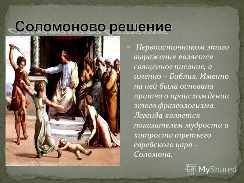 Первоисточником этого выражения является священное писание, а именно – Библия. Именно на ней была основана притча о происхождении этого фразеологизма. Легенда является показателем мудрости и хитрости третьего еврейского царя – Соломона.