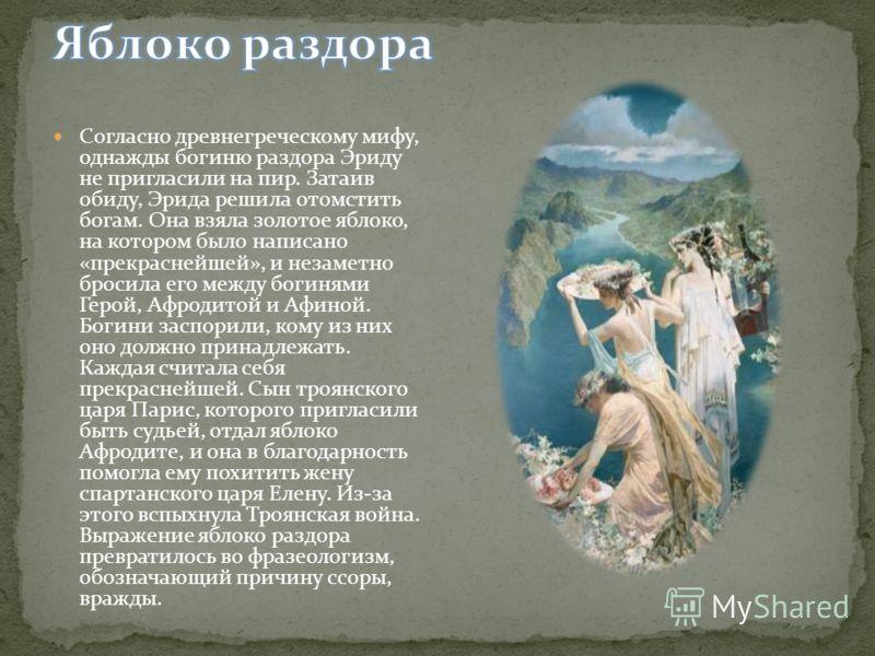 Согласно древнегреческому мифу, однажды богиню раздора Эриду не пригласили на пир. Затаив обиду, Эрида решила отомстить богам. Она взяла золотое яблоко, на котором было написано «прекраснейшей», и незаметно бросила его между богинями Герой, Афродитой