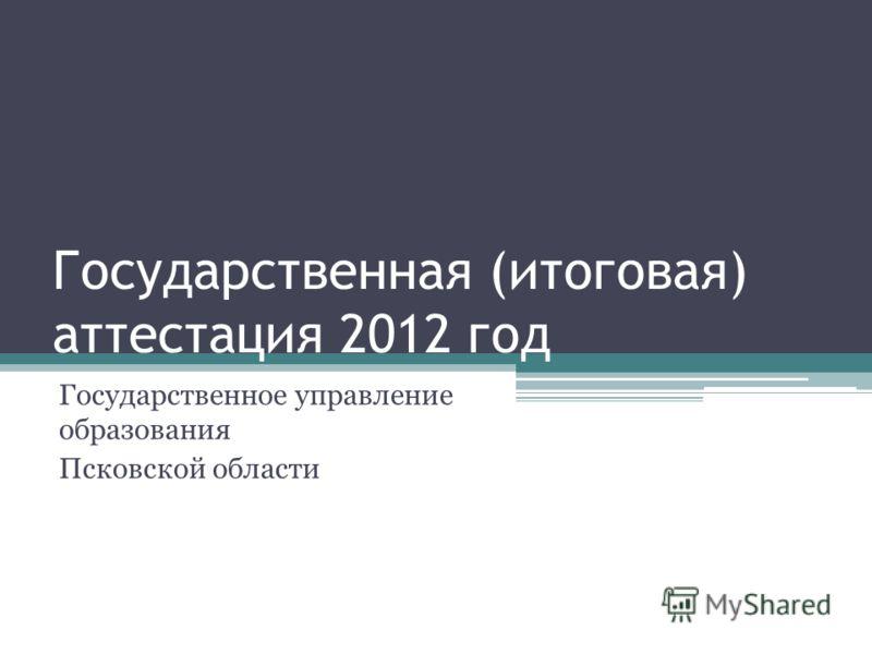 Государственная (итоговая) аттестация 2012 год Государственное управление образования Псковской области