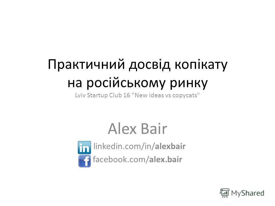Практичний досвід копікату на російському ринку Lviv Startup Club 16 New ideas vs copycats Alex Bair linkedin.com/in/alexbair facebook.com/alex.bair