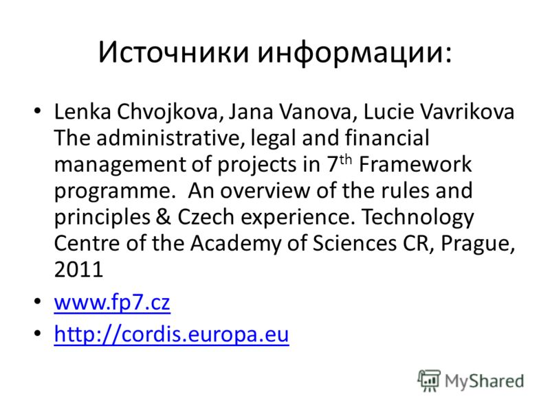 Источники информации: Lenka Chvojkova, Jana Vanova, Lucie Vavrikova The administrative, legal and financial management of projects in 7 th Framework programme. An overview of the rules and principles & Czech experience. Technology Centre of the Acade