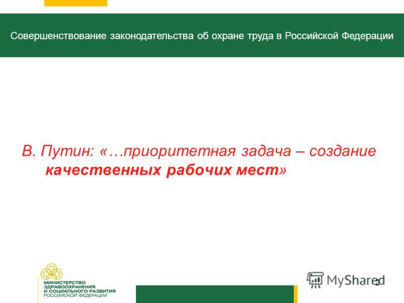 2 Совершенствование законодательства об охране труда в Российской Федерации В. Путин: «…приоритетная задача – создание качественных рабочих мест»