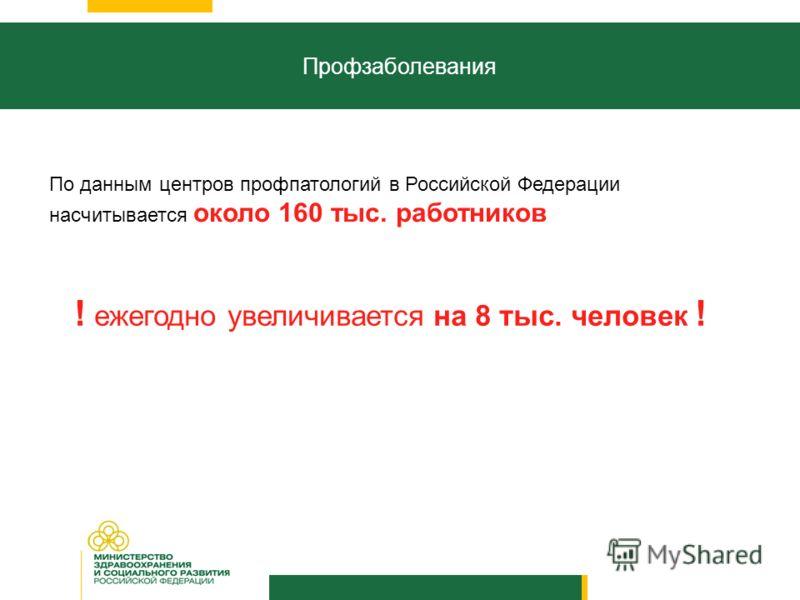 Профзаболевания По данным центров профпатологий в Российской Федерации насчитывается около 160 тыс. работников ! ежегодно увеличивается на 8 тыс. человек !