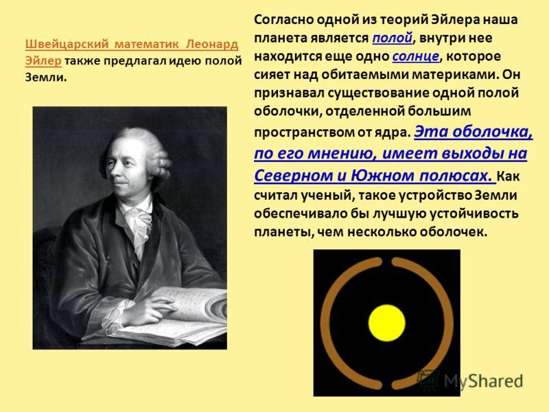 Швейцарский математик Леонард ЭйлерШвейцарский математик Леонард Эйлер также предлагал идею полой Земли. Согласно одной из теорий Эйлера наша планета является полой, внутри нее находится еще одно солнце, которое сияет над обитаемыми материками. Он пр