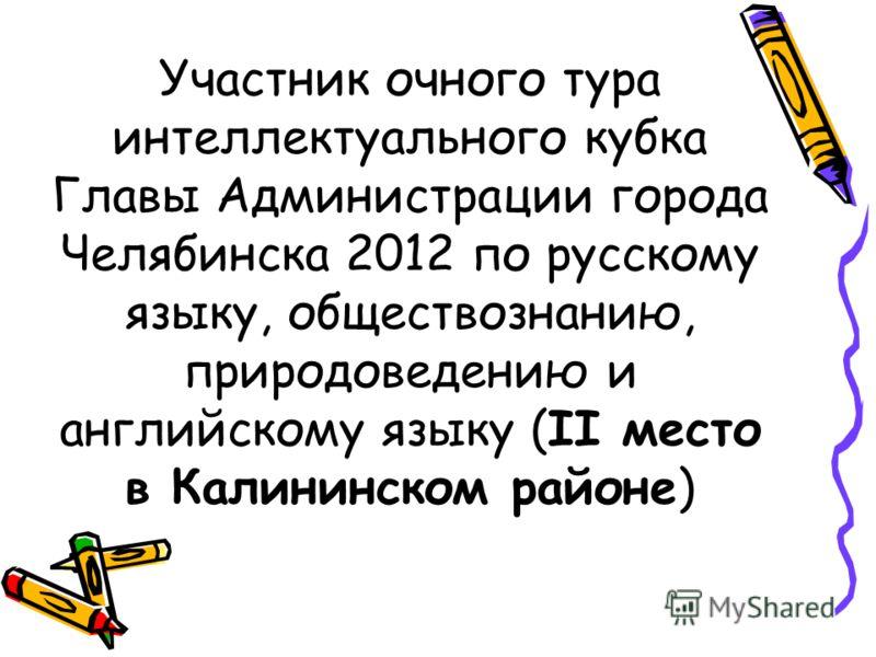 Участник очного тура интеллектуального кубка Главы Администрации города Челябинска 2012 по русскому языку, обществознанию, природоведению и английскому языку (II место в Калининском районе)