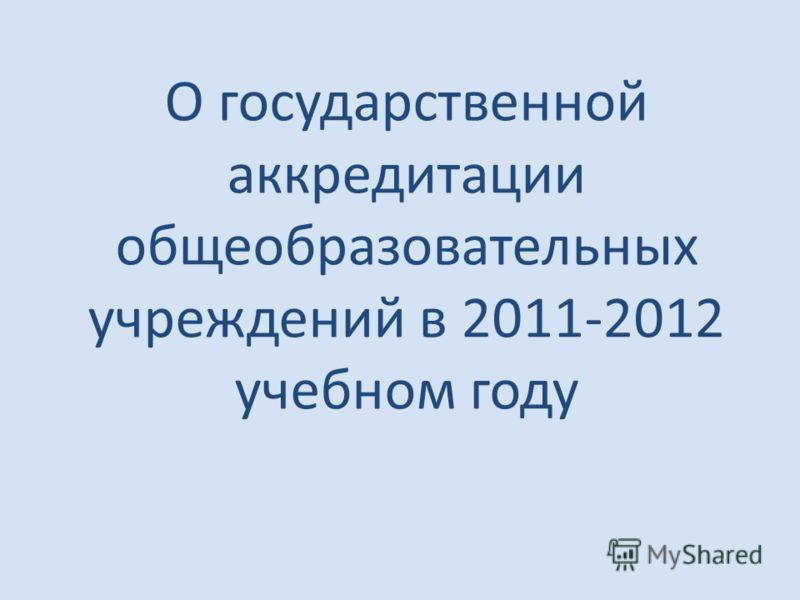 О государственной аккредитации общеобразовательных учреждений в 2011-2012 учебном году