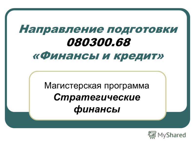 Направление подготовки 080300.68 «Финансы и кредит» Магистерская программа Стратегические финансы