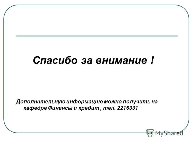 Спасибо за внимание ! Дополнительную информацию можно получить на кафедре Финансы и кредит, тел. 2216331