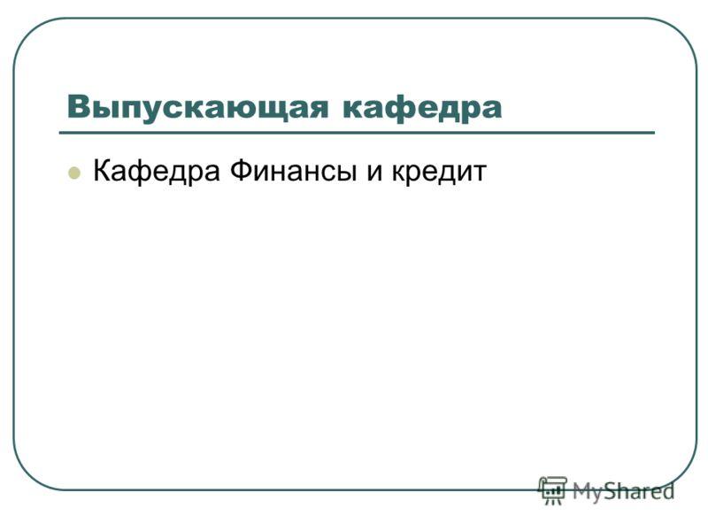 Выпускающая кафедра Кафедра Финансы и кредит