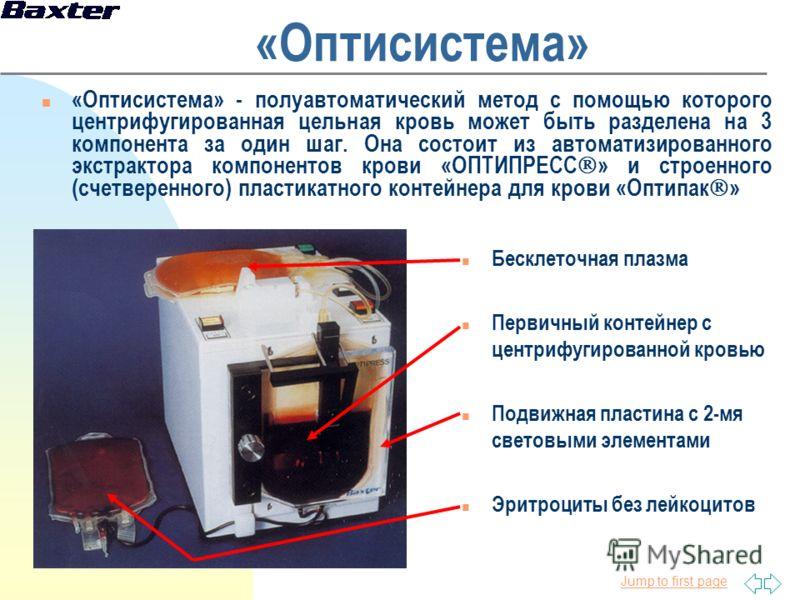Jump to first page «Оптисистема» n «Оптисистема» - полуавтоматический метод с помощью которого центрифугированная цельная кровь может быть разделена на 3 компонента за один шаг. Она состоит из автоматизированного экстрактора компонентов крови «ОПТИПР