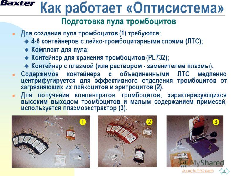 Jump to first page Как работает «Оптисистема» Подготовка пула тромбоцитов n Для создания пула тромбоцитов (1) требуются: u 4-6 контейнеров с лейко-тромбоцитарными слоями (ЛТС); u Комплект для пула; u Контейнер для хранения тромбоцитов (PL732); u Конт
