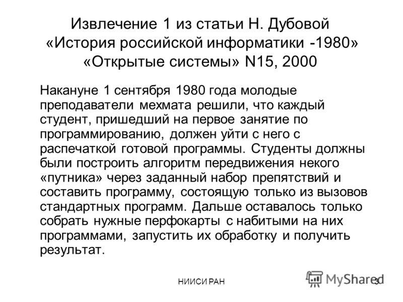 НИИСИ РАН3 Извлечениe 1 из статьи Н. Дубовой «История российской информатики -1980» «Открытые системы» N15, 2000 Накануне 1 сентября 1980 года молодые преподаватели мехмата решили, что каждый студент, пришедший на первое занятие по программированию,