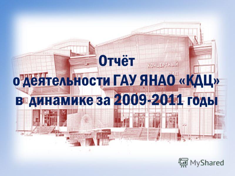Отчёт о деятельности ГАУ ЯНАО «КДЦ» в динамике за 2009-2011 годы