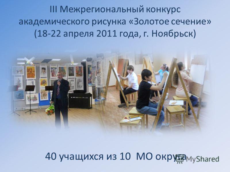 III Межрегиональный конкурс академического рисунка «Золотое сечение» (18-22 апреля 2011 года, г. Ноябрьск) 40 учащихся из 10 МО округа