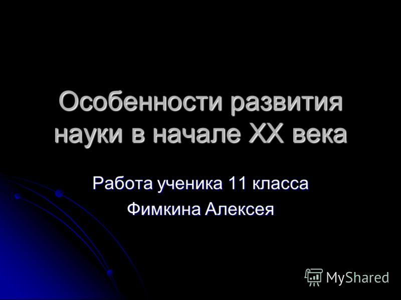 Особенности развития науки в начале XX века Работа ученика 11 класса Фимкина Алексея